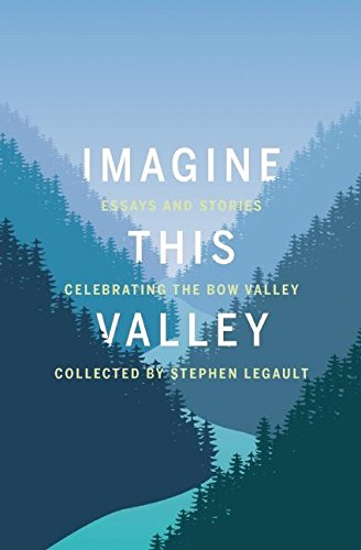 9781771601764: Imagine This Valley: Essays and Stories Celebrating the Bow Valley