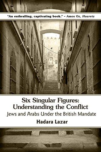 9781771611121: Six Singular Figures: Understanding the Conflict: Jews and Arabs Under the British Mandate