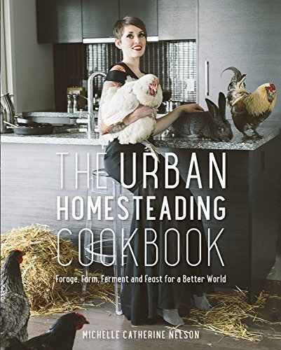 The Urban Homesteading Cookbook: Forage, Farm, Ferment and Feast for a Better World: Nelson, ...