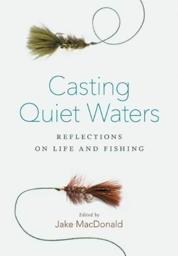 Casting Quiet Waters: Reflections on Life and Fishing: MacDonald, Jake