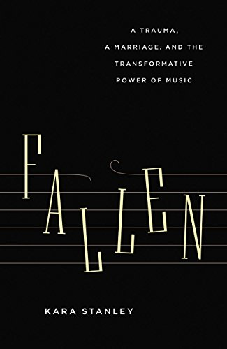 Fallen: A Trauma, a Marriage, and the Transformative Power of Music: Stanley, Kara