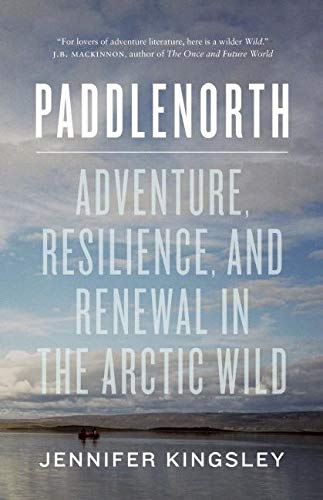 Paddlenorth: Adventure, Resilience, and Renewal in the Arctic Wild: Jennifer Kingsley