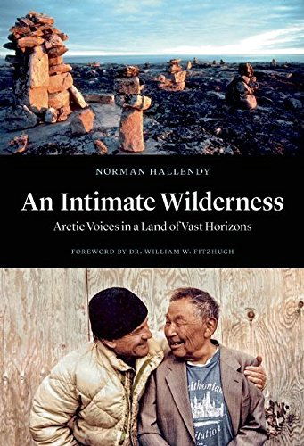 An Intimate Wilderness: Arctic Voices in a Land of Vast Horizons (Hardcover): Norman Hallendy