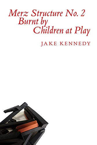 Merz Structure No. 2 Burnt by Children at Play Kennedy: Kennedy, Jake