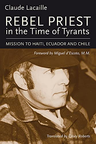 Rebel Priest in the Time of Tyrants: Mission to Haiti, Ecuador and Chile: Lacaille, Claude