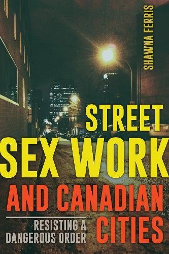 Street Sex Work and Canadian Cities: Resisting a Dangerous Order: Ferris, Shawna