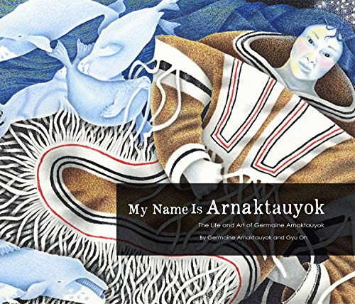 My Name Is Arnaktauyok: The Life and Art of Germaine Arnaktauyok: Arnaktauyok, Germaine; Oh, Gyu