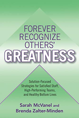 Forever Recognize Others' Greatness: Solution-Focused Strategies for Satisfied Staff, ...