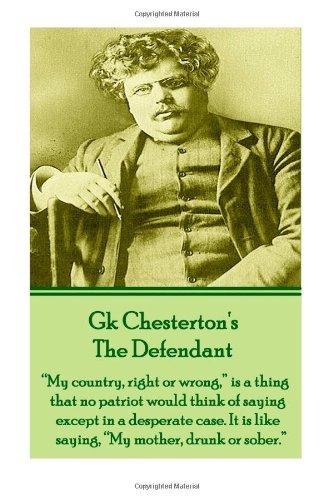 "9781780007700: GK Chesterton's The Defendant: ""My country, right or wrong,"" is a thing that no patriot would think of saying except in a desperate case. It is like saying, ""My mother, drunk or sober."""