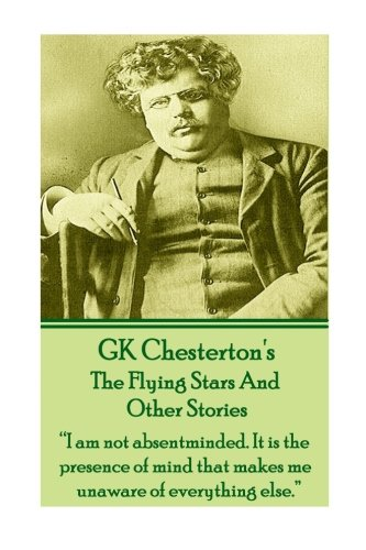 """9781780009513: GK Chesterton's The Flying Stars And Other Stories: """"I am not absentminded. It is the presence of mind that makes me unaware of everything else."""""""