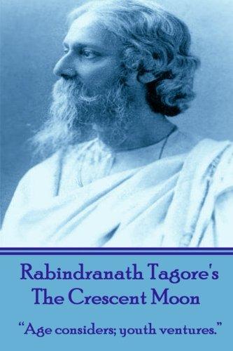 "Rabindranath Tagore's The Crescent Moon: ""Age considers;: Sir Rabindranath Tagore"