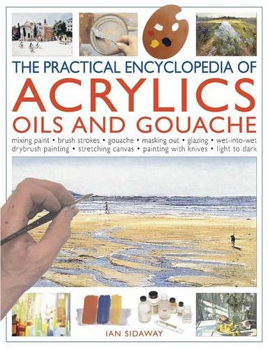 The Practical Encyclopedia of Acrylics Oils and Gouache: Mixing paint - brush strokes - gouache - masking out - glazing - wet-into-wet - drybrush ... canvas - painting with knives - light to dark (1780190506) by Ian Sidaway
