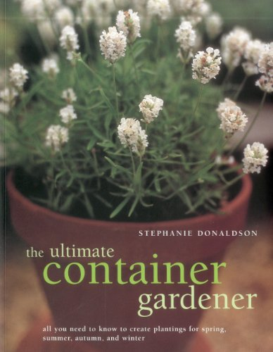 9781780190877: The Ultimate Container Gardener: All you need to know to create plantings for spring, summer, autumn and winter