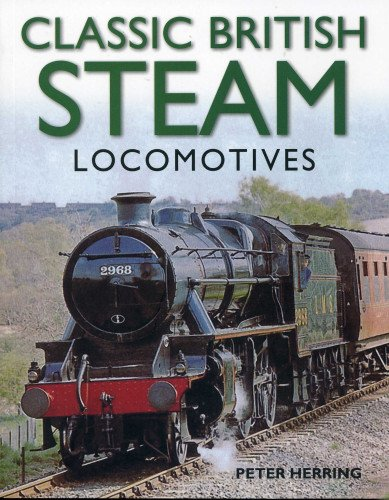 Classic British Steam Locomotives: A comprehensive guide with over 200 photographs: Peter Herring