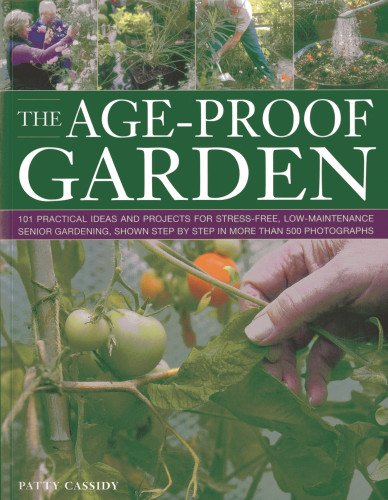 9781780191911: The Age-Proof Garden: 101 practical ideas and projects for stress-free, low-maintenance senior gardening, shown step by step in more than 500 photographs