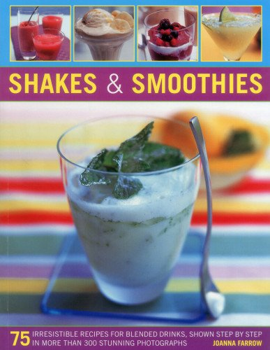Shakes & Smoothies: 75 Irresistible Recipes for Blended Drinks, Shown Step by Step in More Than...