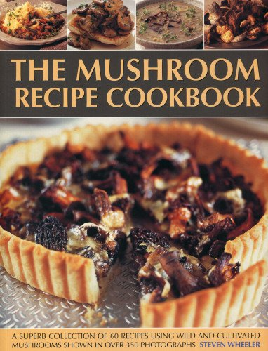 The Mushroom Recipe Cookbook: A Superb Collection of 60 Recipes Using Wild and Cultivated Mushrooms...