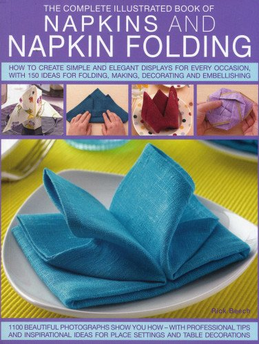 9781780192062: Complete Illustrated Book of Napkins and Napkin Folding: How to create simple and elegant displays for every occasion, with more than 150 ideas for folding, making, decorating and embellishing