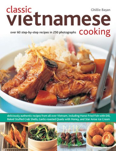 Classic Vietnamese Cooking: Over 60 step-by-step recipes in 250 photographs: Basan, Ghillie