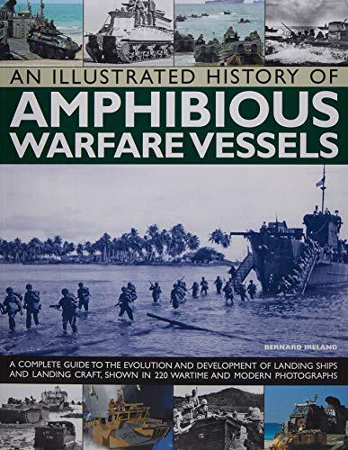 9781780192871: An Illustrated History of Amphibious Warfare Vessels: A Complete Guide To The Evolution And Development Of Landing Ships And Landing Craft, Shown In 220 Wartime And Modern Photographs