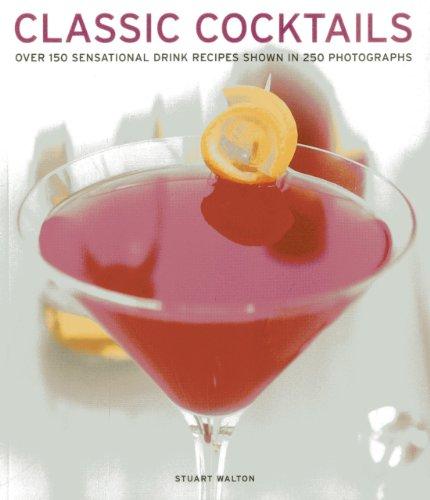 Classic Cocktails: Over 150 Sensational Drink Recipes Shown In 250 Photographs: Stuart Walton