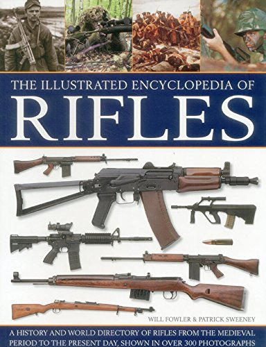 The Illustrated Encyclopedia of Rifles: A History And A-Z Directory Of Rifles From The Medieval ...