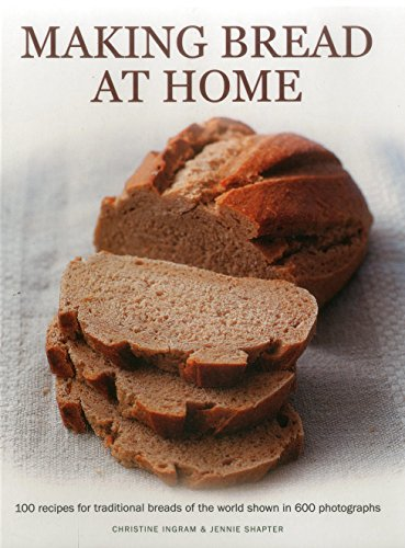 Making Bread at Home: 100 Recipes for Traditional Breads of the World Shown in 600 Photographs: ...