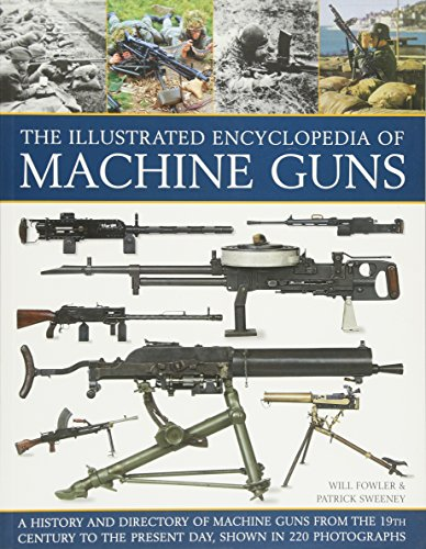 9781780193755: The Illustrated Encyclopedia of Machine Guns: A History and Directory of Machine Guns from the 19th Century to the Present Day, Shown in 220 Photographs