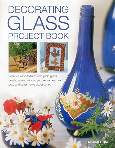 Decorating Glass Project Book: Creative Ways To Transform Plain Glass Bowls, Vases, Mirrors, ...