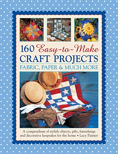 160 Easy-to-Make Craft Projects: Paper, Fabric & Much More: A Compendium Of Stylish Objects, ...
