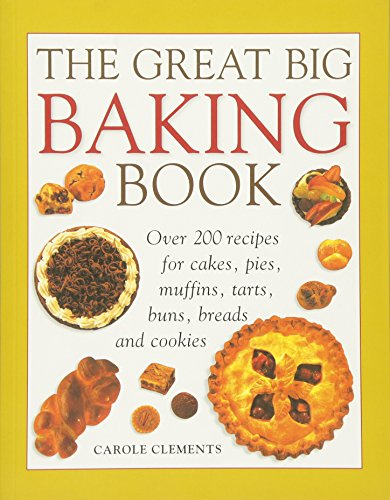 The Great Big Baking Book: Over 200 Recipes for Cakes, Pies, Muffins, Tarts, Buns, Breads and ...
