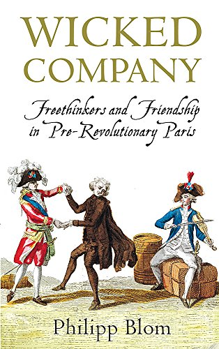 Wicked Company: Freethinkers and Friendship in Pre-Revolutionary Paris.: Blom, Philipp.