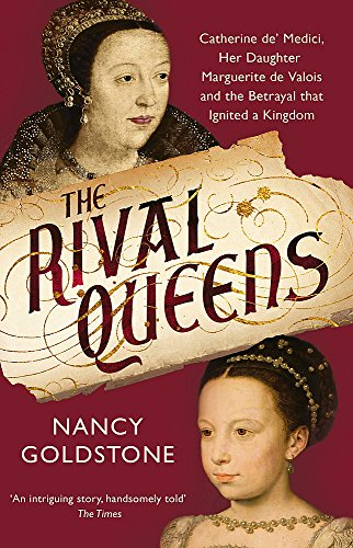 9781780224770: The Rival Queens: Catherine de' Medici, her daughter Marguerite de Valois, and the Betrayal That Ignited a Kingdom