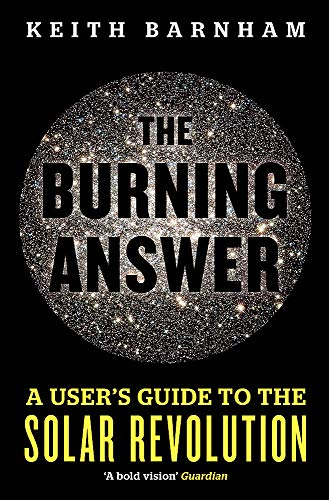 The Burning Answer: A User's Guide to the Solar Revolution: Keith Barnham