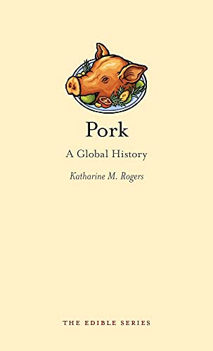 Pork: A Global History (Edible): Rogers, Katharine M.