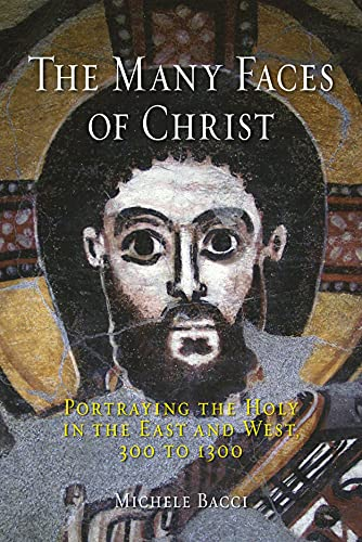 The Many Faces of Christ: Portraying the Holy in the East and West, 300 to 1300: Bacci, Michele