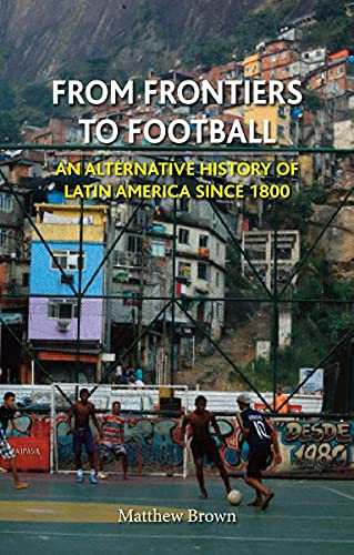 From Frontiers to Football: An Alternative History of Latin America since 1800 (Reaktion Books - ...