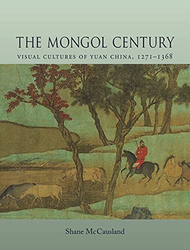 The Mongol Century: Visual Cultures of Yuan China, 1260-1368 (Hardback): Shane McCausland
