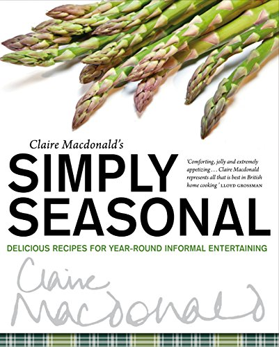 Claire Macdonald's Simply Seasonal: Delicious Recipes for Year-Round Informal Entertaining (1780270836) by Macdonald, Claire
