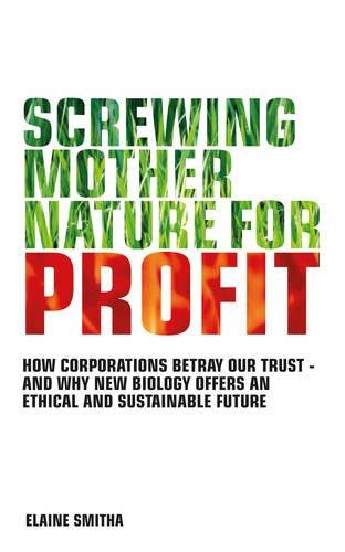 9781780280189: Screwing Mother Nature for Profit: How Corporations Betray Our Trust - And Why the New Biology Offers an Ethical and Sustainable Future