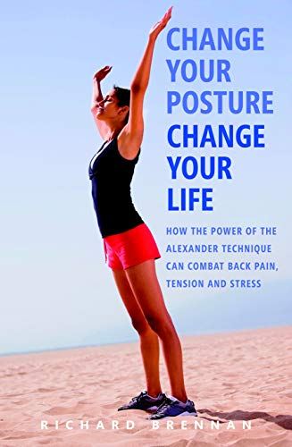 9781780280240: Change Your Posture, Change Your Life: How the Power of the Alexander Technique Can Combat Back Pain, Tension and Stress