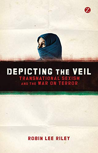 Depicting the Veil: Transnational Sexism and the War on Terror (Paperback): Robin Lee Riley