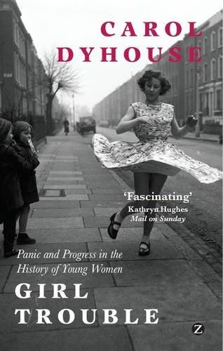 Girl Trouble: Panic and Progress in the History of Young Women: Dyhouse, Carol