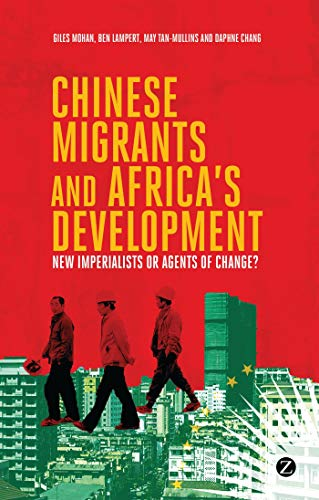Chinese Migrants and Africa's Development: New Imperialists or Agents of Change?: Mohan, Giles...