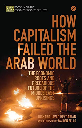 9781780329581: How Capitalism Failed the Arab World: The Economic Roots and Precarious Future of the Middle East Uprisings (Economic Controversies)