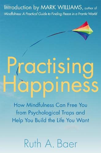 Practising Happiness: How Mindfulness Can Free You: Ruth A. Baer