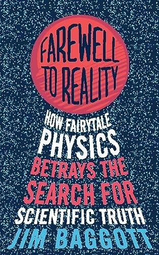 Farewell to Reality: How Fairytale Physics Betrays: Jim Baggott
