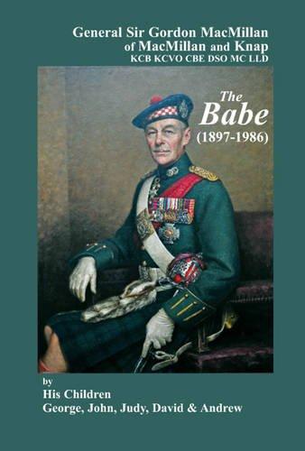 General Sir Gordon MacMillan of MacMillan and Knap KCB KCVO CBE DSO MC LLD: The Babe (1897 - 1986):...