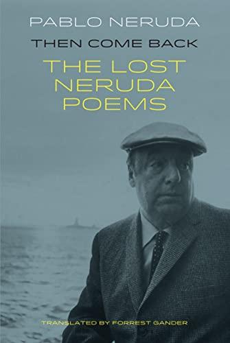 Then Come Back: The Lost Poems of: Pablo Neruda