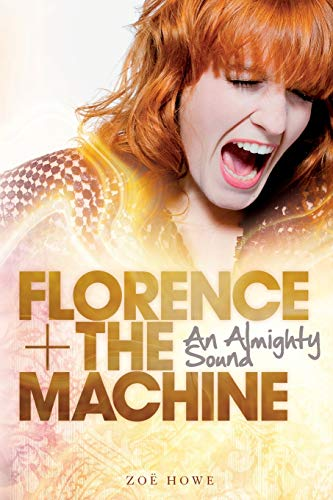 Florence + The Machine: An Almighty Sound: Howe, Zoe